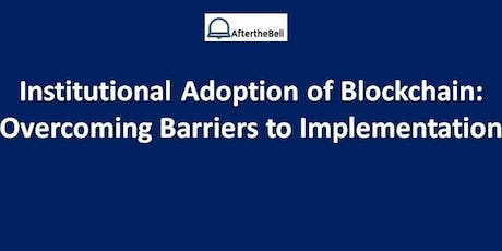 After the Bell: Institutional Adoption of Blockchain:  Overcoming Barriers to Implementation tickets
