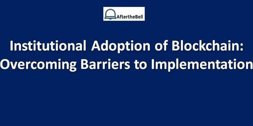 After the Bell: Institutional Adoption of Blockchain:  Overcoming Barriers to Implementation