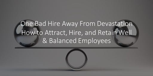 """""""1 Bad Hire Away from Devastation; Attract, Hire, and Retain Well Employees"""