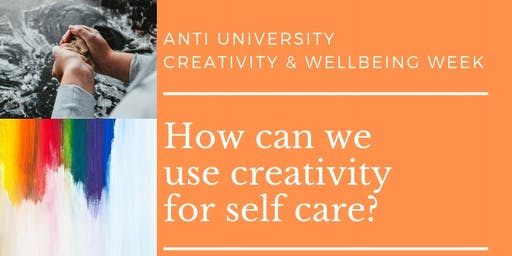 Creativity for self care - Antiuniversity and Creativity & Wellbeing Week