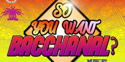 SO YOU WANT BACCHANAL??