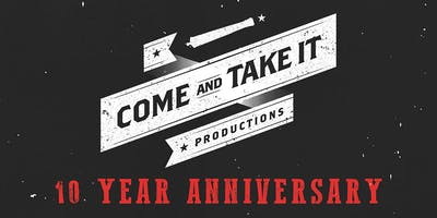 COME AND TAKE IT PRODUCTIONS' 10 YEAR ANNIVERSARY