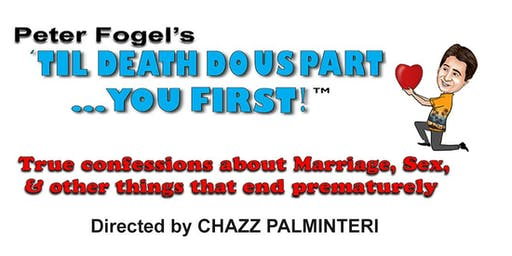 "Peter Fogel's ""Til Death Do Us Part... You First!"" True Confessions about Marriage, Sex, & other things that end prematurely   Directed by CHAZZ PALMINTERI (A Bronx Tale, The Usual Suspects)"