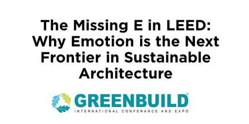 Best of Greenbuild: The Missing E in LEED - Why Emotion Is the Next Frontier in Sustainable Architecture