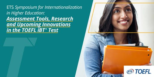 ETS Symposium for internationalization in higher education: assessment tools, research and upcoming innovations in the TOEFL iBT ® test