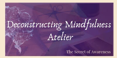 The Secret of Awareness: Deconstructing Mindfulness Atelier