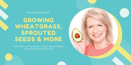 Growing Your Own Organic Living Foods at Home Including Wheatgrass, Sprouting Seeds & Much More with Bernadette Bohan tickets