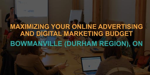 Maximizing Your Online Advertising & Digital Marketing Budget: Bowmanville / Durham Region Workshop