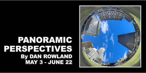 Panoramic Perspectives by Dan Rowland, May 3-June 22