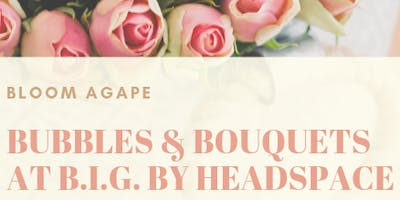 Bouquets & Bubbles at B.I.G. by Headspace