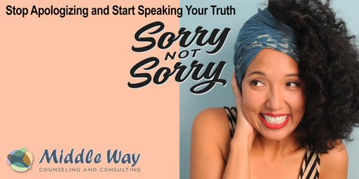Sorry, NOT Sorry: Stop Apologizing and Start Speaking Your Truth