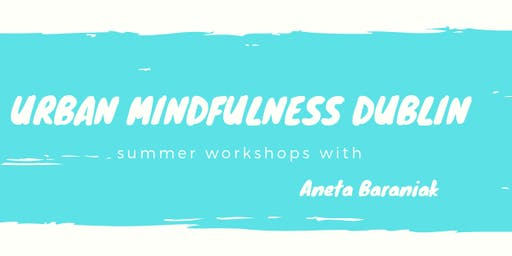 Urban Mindfulness Dublin - Monthly Workshops with Aneta Baraniak