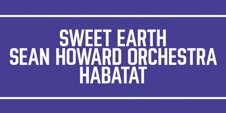 Sweet Earth, Sean Howard Orchestra and Habatat tickets