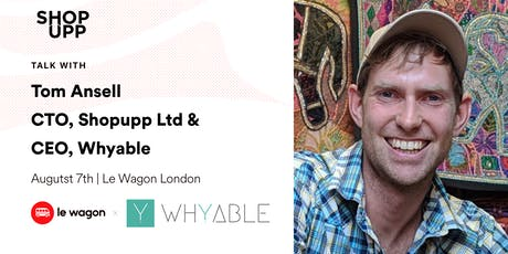 Le Wagon Talk with Tom Ansell, CEO of Whyable & CTO of Shopupp Ltd. tickets