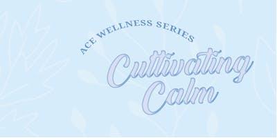Ace Wellness Series Vol 04: Cultivating Calm - Calgary