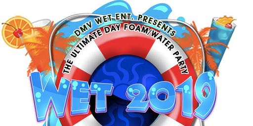 """DMV WET ENT presents """"WET 2019"""" The Ultimate Water/Foam Day Party"""