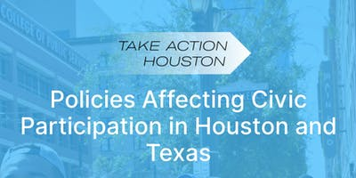 Take Action Houston - Policies Affecting Civic Participation in Houston