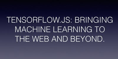 TENSORFLOW.JS: BRINGING MACHINE LEARNING TO THE WEB AND BEYOND