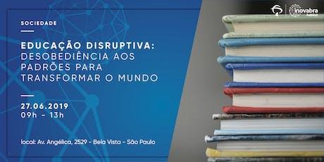 EDUCAÇÃO DISRUPTIVA – DESOBEDIÊNCIA AOS PADRÕES PARA TRANSFORMAR O MUNDO ingressos