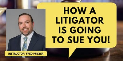 How a Litigator is Going to Sue You! - Litigation Seminar