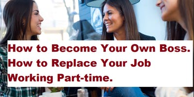 How to Become Your Own Boss. How to Replace Your Job Working Part-time