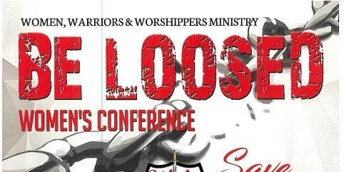 "Women, Warriors & Worshippers"" BE LOOSED"" Women's Conference"