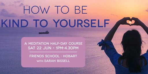 How to be Kind to Yourself – Half-day course (Hobart) | Sat 22 Jun