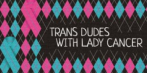 Film Screening: Trans Dudes with Lady Cancer