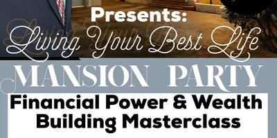 Living Your Best Life Mansion Party ( Financial Master Class Workshop)