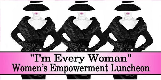 """I'm Every Woman"" Women's Empowerment Luncheon and Fundraiser 2019"