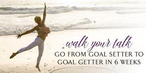Walk Your Talk 'Go from being a goal setter to a goal GETTER!