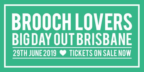 BROOCH LOVERS BIG DAY OUT - BRISBANE - SATURDAY JUNE 29th 2019 tickets