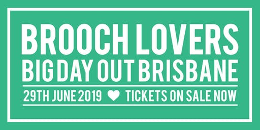 BROOCH LOVERS BIG DAY OUT - BRISBANE - SATURDAY JUNE 29th 2019