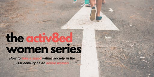 The Activ8ed Women Series- How to take a stand within society in the 21st century as a woman