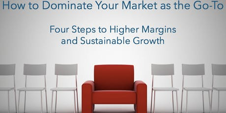 How to Dominate Your Market as the Go-To: Four Steps to Higher Margins and Sustainable Growth tickets