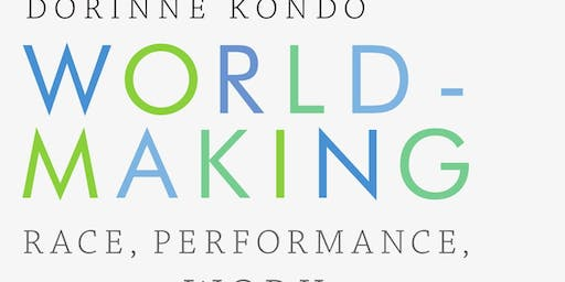 Worldmaking: Race, Performance and the Work of Creativity with Dorinne Kondo and friends