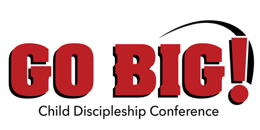 GO BIG!          Child Discipleship Conference