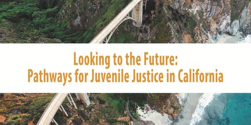 Envisioning California Conference & Speaker Series Presents- Looking to the Future: Pathways for Juvenile Justice in California
