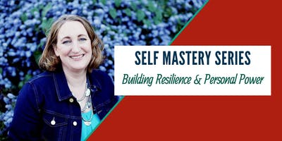 Self Mastery Series: Building Resilience & Personal Power