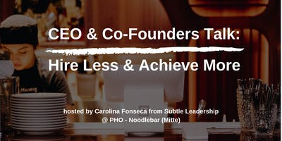 CEO & Co-Founders Talk: Hire Less & Achieve More