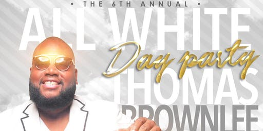 6 Annual All White Day Party. Thomas Brownlee Birthday Celebration