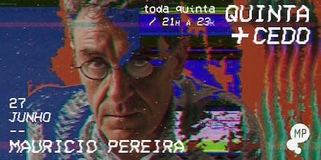 27/06 - QUINTA + CEDO | MAURICIO PEREIRA NO MUNDO PENSANTE ingressos