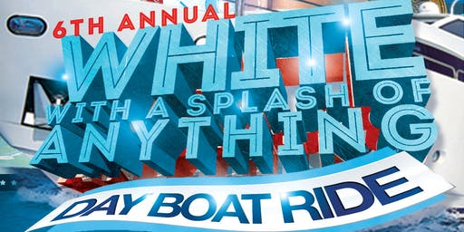 6TH ANNUAL WHITE WITH A SPLASH OF ANYTHING DAY BOAT RIDE