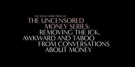 The Uncensored Money Series: Removing the Ick, Awkward and Taboo from Conversations About Money (Sydney)