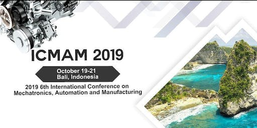 6th International Conference on Mechatronics, Automation and Manufacturing (ICMAM 2019)