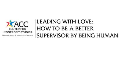 Leading with Love: How to Be A Better Supervisor by Being Human