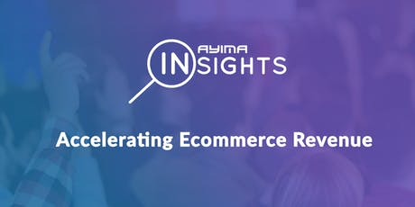 Ayima Insights: Accelerating Ecommerce Revenue tickets