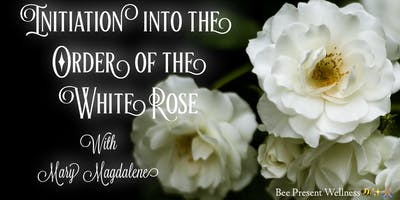 Initiation Into The Order Of The White Rose with Mary Magdalene
