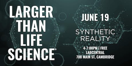 LARGER THAN LIFE SCIENCE | Synthetic Reality tickets