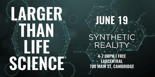 LARGER THAN LIFE SCIENCE | Synthetic Reality